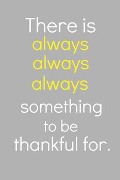 There is always always always something to be thankful for..