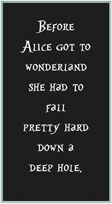 Before Alice got to wonderland she had to fall pretty hard down a deep hole