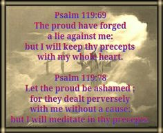 Psalm 119:69 The proud have forged a lie against me: but I will keep thy precepts with my whole heart.  Psalm 119:78 Let the proud be ashamed ; for they dealt perversely with me without a cause: but I will meditate in thy precepts.