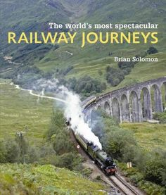 The World's Most Spectacular Railway Journeys: 50 of the Most Scenic, Exciting, Challenging and Exotic Routes Acr...