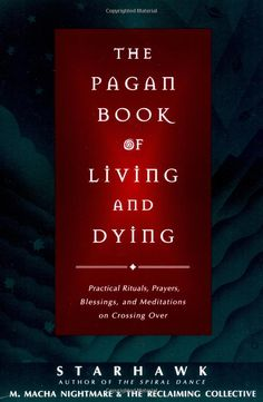 """Witch Library:  #Witch #Library ~ """"The Pagan Book of Living and Dying: Practical Rituals, Prayers, Blessings, and Meditations on Crossing Over,"""" by Starhawk, M. Macha NightMare."""