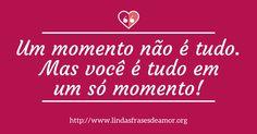 Um momento não é tudo. Mas você é tudo em um só momento! http://lindasfrasesdeamor.org/mensagens