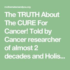 The TRUTH About The CURE For Cancer! Told by Cancer researcher of almost 2 decades and Holistic Practitioner.   Mother Nature And You