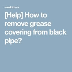 [Help] How to remove grease covering from black pipe?