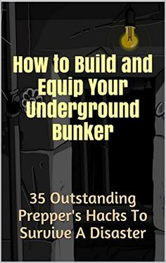 How to Build and Equip Your Underground Bunker: 35 Outstanding Prepper's Hacks To Survive A Disaster