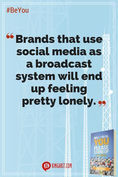 Brands that use social media as a broadcast system will end up feeling pretty lonely. #BeYou