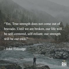 """""""Yes. True strength does not come out of bravado. Until we are broken, our life will be self-centered, self-reliant; our strength will be our own."""" - John Eldredge"""