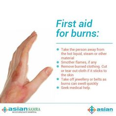 First aid for burns:  > Take the person away from the hot liquid, steam, or other material > Smother flames, if any > Remove burned clothing. Cut or tear out cloth if it sticks to the skin > Take off jewelry or belts as burns can swell quickly > Seek medical help immediately