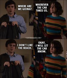 Quote from The Good Doctor 1x11 │  Shaun Murphy: Where are we going? Lea: Wherever the car takes us. Shaun Murphy: I don't like the beach. Lea: Okay, I will let the car know. │ #TheGoodDoctor #ShaunMurphy #Lea