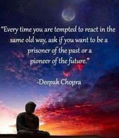 Sunset Quote by Deepak Chopra - Every time you are tempted to react in the same old way, ask if you want to be a prisoner of the past or a pioneer of the future. Life Quotes Love, Great Quotes, Me Quotes, Motivational Quotes, Inspirational Quotes, Anger Quotes, Famous Quotes, Happy Quotes About Life, Quotes About Happiness