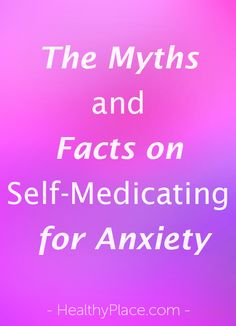 """Self-medicating for anxiety leads to dependency and poor mental and physical health. Learn the myths and facts about self-medicating for anxiety."" www.HealthyPlace.com"