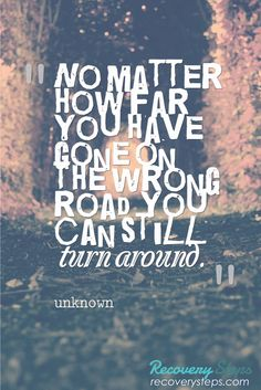 Inspirational Quotes:No matter how far you have gone on the wrong road  you can still turn around.   Follow: https://www.pinterest.com/RecoverySteps/