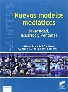 Nuevos modelos mediáticos : diversidad, usuarios y ventanas /Miquel Francés i Domènec, Guillermo Orozco Gómez (coords.).. -- Madrid : Síntesis, D.L.2016.