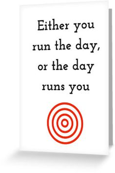Either you run the day or the day runs you by IdeasForArtists