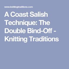 A Coast Salish Technique: The Double Bind-Off - Knitting Traditions