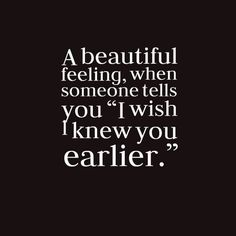 A beautiful feeling, when someone tells you, I wish I knew you earlier.