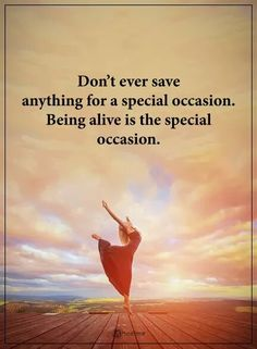 Quotes Don't save anything for a special occasion. Being alive is the special occasion. Wish Quotes, Great Quotes, Quotes To Live By, Me Quotes, Motivational Quotes, Inspirational Quotes, Quotes Girls, Inspire Quotes, Photo Quotes