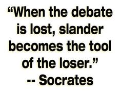 """When the debate is lost, slander becomes the tool of the loser."" ~Socrates"