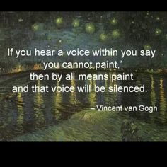 """If you hear a voice within you say, 'you cannot paint,' then by all means paint and that voice will be silenced.""  - Vincent van Gogh"