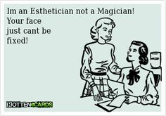 Im an Esthetician not a Magician! Your face                           just cant be                          fixed!