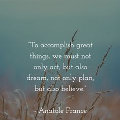 """""""To accomplish great things, we must not only act, but also dream, not only plan, but also believe."""" - Anatole France"""