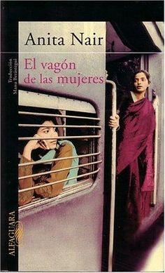 """""""El vagón de las mujeres"""" Anita Nair. Akhila, una mujer de cuarenta y tantos años, soltera, y de quien ha dependido siempre su familia, siente un repentino impulso de huir de todo. En el furgón de un tren que atraviesa la India en dirección al sur, se encuentra con otras cinco viajeras con las que comparte confidencias."""