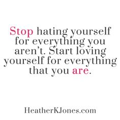 """Stop hating yourself for everything you aren't. Start loving yourself for everything that you are."" Quote."