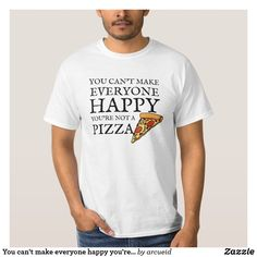 You can't make everyone happy you're not a pizza T-Shirt