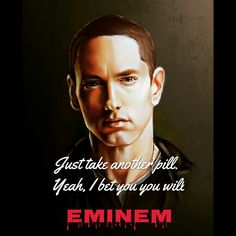 Eminem | Just take another pill.. Yeah, I bet you you will.