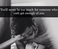 You'll Never Be Too Much For Someone Who Can't Get Enough Of You
