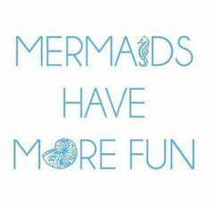 Mermaids have more fun!