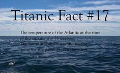 Titanic Fact #17: The temperature of the Atlantic at the time of the sinking was 31 degrees. The low temperature was the biggest issue for the passengers in the water.