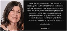 While we pay lip service to the virtues of reading, the truth is that there is still in our culture something that suspects those who read too much, whatever reading too much means, of being lazy, aimless dreamers, people who need to grow up and come outside to where real life is, who think themselves superior in their separateness.
