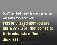 Don't feel bad if people only remember you when they need you... Feel privileged that you are like a candle that comes to their mind when there is darkness.