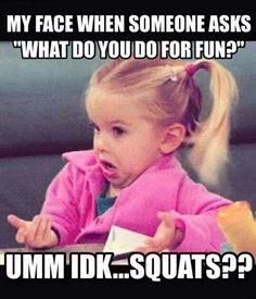 "My face when someone asks ""what do you do for fun?"" Umm, IDK... Squats??"