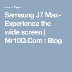 Samsung J7 Max- Experience the wide screen   Mr10Q.Com : Blog