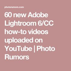 60 new Adobe Lightroom 6/CC how-to videos uploaded on YouTube | Photo Rumors