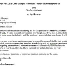 Sample MBA Cover Letter Examples / Templates - Follow up after telephone call MBA Follow Up Cover Letter After Telephone Call XYZ (Senders Address) 13 April 2009 HR Manager ABC Ltd (Company's Address) Dear Sir/Madam Thank you very much for considering me for the position of Creative Assistant at...