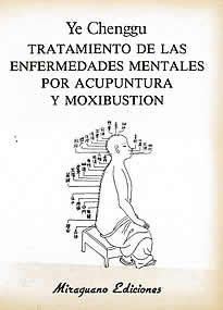 Tratamiento de la enfermedades mentales por Acupuntura y Moxibustión de Ye Chenggu editado por Miraguano.El objetivo del autor, Dr. Ye Chenggu, en el presente texto es la explicación detallada de la fisiología y tratamiento de los síntomas mentales según la teoría y la práctica de la Acupuntura.