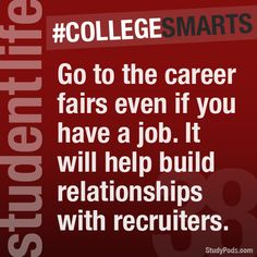 Go to the career fair even if you have a job. It will help build relationships with recruiters. #CollegeSmarts #StudyPods www.studypods.com