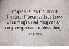 #Aquarius use the silent treatment because they know when they're mad, they can say very, very, mean, ruthless things.