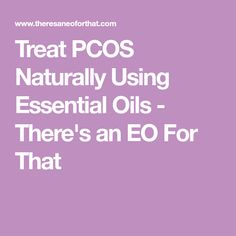 Treat PCOS Naturally Using Essential Oils - There's an EO For That