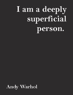 """""""I am a deeply superficial person.""""—Andy Warhol"""