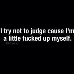 Sadly, I do judge sometimes, and Im more than just a little fucked up..