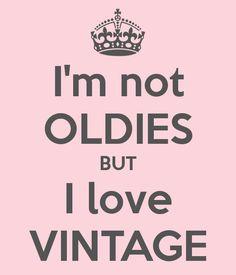 I'm not OLDIES BUT I love VINTAGE