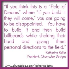 """If you think this is a """"Field of Dreams"""" where """"if you build it they will come,"""" you are going to be disappointed.   You have to build it and then build billboards while shaking their hand and giving them personal directions to the field. #quote #chumcubo"""