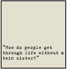 how do people get through life without a twin....
