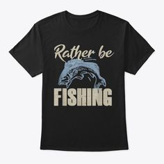 Discover Rather Be Fishing Funny Bass Fish Angler T-Shirt, a custom product made just for you by Teespring. With world-class production and customer support, your satisfaction is guaranteed. - Are you looking for a gift for dad? Do you want... Dad Birthday Quotes, Fishing Humor, Customer Support, Bass Fishing, Gifts For Dad, Dads, Just For You, Funny, Mens Tops