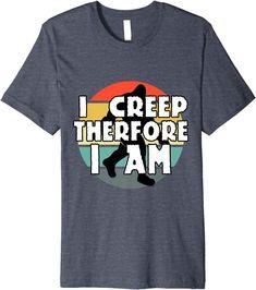 Amazon.com: I Creep Therefore I Am Funny Cryptid Merch Bigfoot Sasquatch Premium T-Shirt : Clothing, Shoes & Jewelry