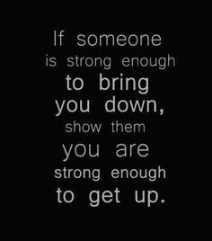 If someone is strong enough to bring you down, show them you are strong enough to get up. #quotes